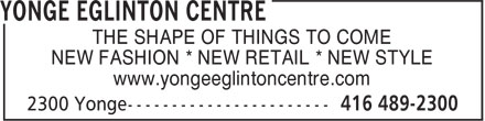 RioCan Yonge Eglinton Centre (416-489-2300) - Display Ad - THE SHAPE OF THINGS TO COME NEW FASHION * NEW RETAIL * NEW STYLE www.yongeeglintoncentre.com  THE SHAPE OF THINGS TO COME NEW FASHION * NEW RETAIL * NEW STYLE www.yongeeglintoncentre.com