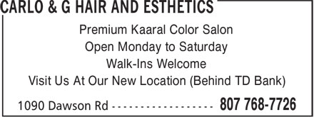 Carlo & G Hair and Esthetics (807-768-7726) - Display Ad - Premium Kaaral Color Salon Open Monday to Saturday Walk-Ins Welcome Visit Us At Our New Location (Behind TD Bank)  Premium Kaaral Color Salon Open Monday to Saturday Walk-Ins Welcome Visit Us At Our New Location (Behind TD Bank)