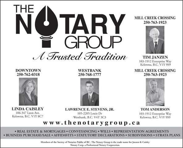 The Notary Group (250-763-1923) - Annonce illustrée======= - MILL CREEK CROSSING 250-763-1923 TIM JANZEN A Trusted Tradition 103-1912 Enterprise Way Kelowna, B.C. V1Y 9S9 DOWNTOWN WESTBANK MILL CREEK CROSSING 250-762-0318 250-768-1777 250-763-1923 LINDA CAISLEY LAWRENCE E. STEVENS, JR. TOM ANDERSON 106-347 Leon Ave. 105-2205 Louie Dr 103-1912 Enterprise Way Kelowna, B.C. V1Y 8C7 Westbank, B.C. V4T 3C3 Kelowna, B.C. V1Y 9S9 www.thenotarygroup.ca REAL ESTATE & MORTGAGES   CONVEYANCING   WILLS   REPRESENTATION AGREEMENTS BUSINESS PURCHASE/SALE   AFFIDAVITS   STATUTORY DECLARATIONS   SUBDIVISIONS   STRATA PLANS Members of the Society of Notaries Public of BC. The Notary Group is the trade name for Janzen & Caisley Notary Corp, a Professional Notary Corporation.