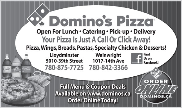 Domino's Pizza (780-875-7725) - Annonce illustrée======= - Pizza, Wings, Breads, Pastas, Specialty Chicken & Desserts! Find Lloydminster Wainwright Us on 5010-39th Street 1017-14th Ave Facebook! 780-875-7725780-842-3366780 Full Menu & Coupon Deals Available on www.dominos.ca Order Online Today! Open For Lunch   Catering   Pick-up   Delivery Your Pizza Is Just A Call Or Click Away!
