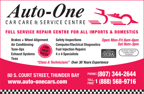 Auto-One Car Care & Service (807-344-2644) - Display Ad - CARCARE & SERVICE CENTRE FULL SERVICE REPAIR CENTRE FOR ALL IMPORTS & DOMESTICS Brakes + Wheel Alignment Safety Inspections Open Mon-Fri 8am-6pm Sat 9am-3pm Air Conditioning Computer/Electrical Diagnostics LOW Tune-Ups Fuel Injection Repairs SHOP MOTOR VEHICLE INSPECTION RATES STATION Exhaust Systems 4 x 4 Specialists Tires Over 30 Years Experience Class A Technicians PHONE: 807 344-2644 80 S. COURT STREET, THUNDER BAY TOLL 1 ( www.auto-onecars.com 888 568-9716 FREE