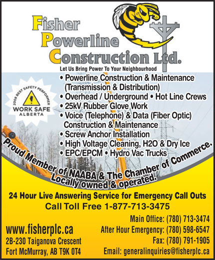 Fisher Powerline Construction Ltd (780-713-3474) - Annonce illustrée======= - Powerline Construction & Maintenance (Transmission & Distribution) Overhead / Underground   Hot Line Crews 25kV Rubber Glove Work Voice (Telephone) & Data (Fiber Optic) Construction & Maintenance Screw Anchor Installation Proud Membr of NAABA & The Chamber of Com High Voltage Cleaning, H2O & Dry Ice EPC/EPCM   Hydro Vac Trucks merce.Locally owned & operated.mberbrof CLmbrbrof CLPmerce.Locally owned & operated.mberbrof Cmbrbrof CPmerce.Locally owned & operated. mberbrof CLmbrbrof CLP 24 Hour Live Answering Service for Emergency Call Outs Call Toll Free 1-877-713-3475 Main Office: (780) 713-3474 After Hour Emergency: (780) 598-6547 www.fisherplc.ca Fax: (780) 791-1905 Bay #8, 122 Millennium Drive 2B-230 Taiganova Crescent Email: generalinquiries@fisherplc.ca Fort McMurray, AB T9K 2S8 Fort McMurray, AB T9K 0T4