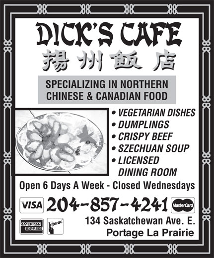 Dick's Cafe (204-857-4241) - Annonce illustrée======= - SPECIALIZING IN NORTHERN CHINESE & CANADIAN FOOD VEGETARIAN DISHES DUMPLINGS CRISPY BEEF SZECHUAN SOUP LICENSED DINING ROOM Open 6 Days A Week - Closed Wednesdays 134 Saskatchewan Ave. E. Portage La Prairie