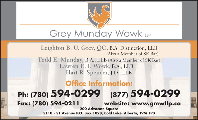 Grey Munday Wowk LLP (780-594-0299) - Annonce illustrée======= - Leighton B. U. Grey, QC, B.A. Distinction, LLB (Also a Member of SK Bar) Todd E. Munday, B.A., LLB (Also a Member of SK Bar) Lawren E. I. Wowk, B.A., LLB Hart R. Spencer, J.D., LLB Office Information: Ph: (780) 594-0299   (877) 594-0299 Fax: (780) 594-0211            website: ww w.gmwllp.ca 200 Advocate Square 5110 - 51 Avenue P.O. Box 1028, Cold Lake, Alberta, T9M 1P3
