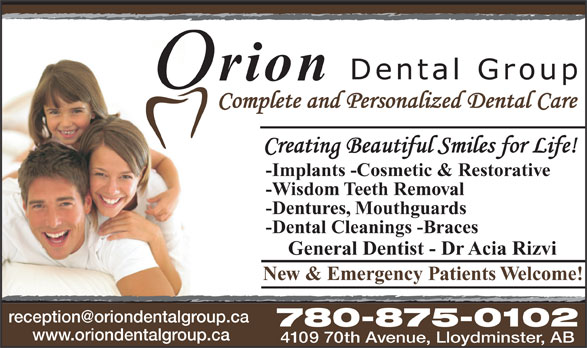 Orion Dental Group (780-875-0102) - Annonce illustrée======= - -Implants -Cosmetic & Restorative -Wisdom Teeth Removal -Dentures, Mouthguards -Dental Cleanings -Braces General Dentist - Dr Acia Rizvi New & Emergency Patients Welcome! 780-875-0102 www.oriondentalgroup.ca 4109 70th Avenue, Lloydminster, AB