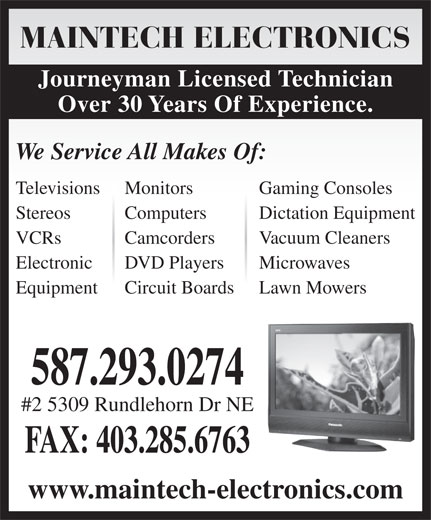 Maintech Electronics Ltd (403-285-7274) - Display Ad - DVD Players Microwaves Equipment Circuit Boards Lawn Mowers 587.293.0274 #2 5309 Rundlehorn Dr NE FAX: 403.285.6763 www.maintech-electronics.com Electronic MAINTECH ELECTRONICS Journeyman Licensed Technician Over 30 Years Of Experience. We Service All Makes Of: Televisions Monitors Gaming Consoles Stereos Computers Dictation Equipment VCRs Camcorders Vacuum Cleaners