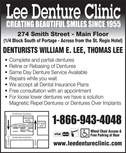 Lee Denture Clinic (204-943-4048) - Annonce illustrée======= - Lee Denture Clinic 274 Smith Street - Main Floor (1/4 Block South of Portage - Across from the St. Regis Hotel) DENTURISTS WILLIAM E. LEE, THOMAS LEE Complete and partial dentures Reline or Rebasing of Dentures Same Day Denture Service Available Repairs while you wait We accept all Dental Insurance Plans Free consultation with an appointment For loose lower dentures we have a solution Magnetic Repel Dentures or Dentures Over Implants PORTAGE AVENUE RADISSON HOTEL ST. REGIS GFREE PARKIN HOTEL BACK LANE Wheel Chair Access & Free Parking at Rear D GRAHAM AVENUE DONAL SMITH www.leedentureclinic.com  Lee Denture Clinic 274 Smith Street - Main Floor (1/4 Block South of Portage - Across from the St. Regis Hotel) DENTURISTS WILLIAM E. LEE, THOMAS LEE Complete and partial dentures Reline or Rebasing of Dentures Same Day Denture Service Available Repairs while you wait We accept all Dental Insurance Plans Free consultation with an appointment For loose lower dentures we have a solution Magnetic Repel Dentures or Dentures Over Implants PORTAGE AVENUE RADISSON HOTEL ST. REGIS GFREE PARKIN HOTEL BACK LANE Wheel Chair Access & Free Parking at Rear D GRAHAM AVENUE DONAL SMITH www.leedentureclinic.com  Lee Denture Clinic 274 Smith Street - Main Floor (1/4 Block South of Portage - Across from the St. Regis Hotel) DENTURISTS WILLIAM E. LEE, THOMAS LEE Complete and partial dentures Reline or Rebasing of Dentures Same Day Denture Service Available Repairs while you wait We accept all Dental Insurance Plans Free consultation with an appointment For loose lower dentures we have a solution Magnetic Repel Dentures or Dentures Over Implants PORTAGE AVENUE RADISSON HOTEL ST. REGIS GFREE PARKIN HOTEL BACK LANE Wheel Chair Access & Free Parking at Rear D GRAHAM AVENUE DONAL SMITH www.leedentureclinic.com  Lee Denture Clinic 274 Smith Street - Main Floor (1/4 Block South of Portage - Across from the St. Regis Hotel) DENTURISTS WILLIAM E. LEE, THOMAS LEE Complete and partial dentures Reline or Rebasing of Dentures Same Day Denture Service Available Repairs while you wait We accept all Dental Insurance Plans Free consultation with an appointment For loose lower dentures we have a solution Magnetic Repel Dentures or Dentures Over Implants PORTAGE AVENUE RADISSON HOTEL ST. REGIS GFREE PARKIN HOTEL BACK LANE Wheel Chair Access & Free Parking at Rear D GRAHAM AVENUE DONAL SMITH www.leedentureclinic.com