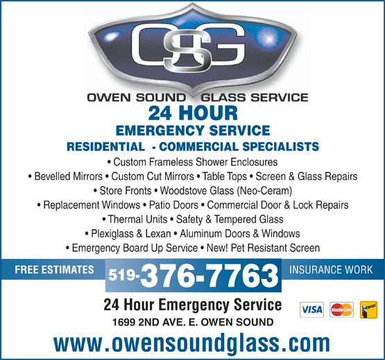 Owen Sound Glass Service (519-376-7763) - Display Ad - 24 HOUR EMERGENCY SERVICE RESIDENTIAL  - COMMERCIAL SPECIALISTS Custom Frameless Shower Enclosures Bevelled Mirrors   Custom Cut Mirrors   Table Tops   Screen & Glass Repairs Store Fronts   Woodstove Glass (Neo-Ceram) Replacement Windows   Patio Doors   Commercial Door & Lock Repairs Thermal Units   Safety & Tempered Glass Plexiglass & Lexan   Aluminum Doors & Windows Emergency Board Up Service   New! Pet Resistant Screen FREE ESTIMATES 519- 376-7763 24 Hour Emergency Service 1699 2ND AVE. E. OWEN SOUND www.owensoundglass.com INSURANCE WORK
