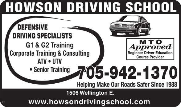 Howson Driving School (705-942-1370) - Display Ad - DEFENSIVE DRIVING SPECIALISTS MTO G1 & G2 Training Approved Beginner Driver Education Corporate Training & Consulting Course Provider ATV   UTV Senior Training 705-942-1370 Helping Make Our Roads Safer Since 1988 1506 Wellington E. www.howsondrivingschool.com DEFENSIVE DRIVING SPECIALISTS MTO G1 & G2 Training Approved Beginner Driver Education Corporate Training & Consulting Course Provider ATV   UTV Senior Training 705-942-1370 Helping Make Our Roads Safer Since 1988 1506 Wellington E. www.howsondrivingschool.com