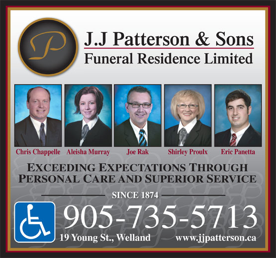 Patterson J J & Sons Funeral Residence (905-735-5713) - Display Ad - J.J Patterson & Sons Funeral Residence Limited Chris ChappelleAleisha Murray Joe Rak Shirley Proulx Eric Panetta EXCEEDING EXPECTATIONS THROUGH PERSONAL CARE AND SUPERIOR SERVICE SINCE 1874 905-735-5713 19 Young St., Welland          www.jjpatterson.ca