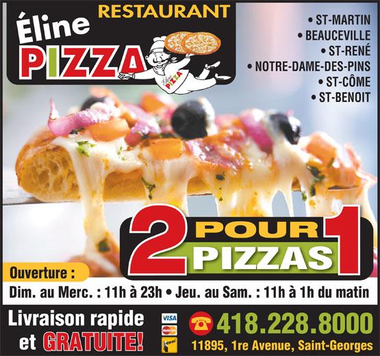 Pizza Eline (418-228-8000) - Display Ad - Dim. au Merc. : 11h à 23h   Jeu. au Sam. : 11h à 1h du matinh à 23h   Jeu. du matin Livraison rapide 418.228.8000 et 11895, 1re Avenue, Saint-Georges GRATUITE! RESTAURANT ST-MARTIN BEAUCEVILLE Éline ST-RENÉ NOTRE-DAME-DES-PINS ST-CÔME ST-BENOIT POUR PIZZAS Ouverture :