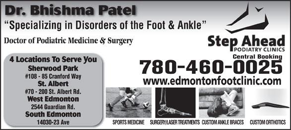 Step Ahead Podiatry Clinic (780-460-0025) - Annonce illustrée======= - Dr. Bhishma Patel Specializing in Disorders of the Foot & Ankle  Specializing in Disorders of the Doctor of Podiatric Medicine & Surgery Central Booking 4 Locations To Serve You Sherwood Park 780-460-0025 #108 - 85 Cranford Way www.edmontonfootclinic.com St. Albert #70 - 200 St. Albert Rd. West Edmonton 2544 Guardian Rd. South Edmonton SURGERY/LASER TREATMENTSCUSTOM ANKLE BRACESCUSTOM ORTHOTICSSPORTS MEDICINE 14030-23 Ave