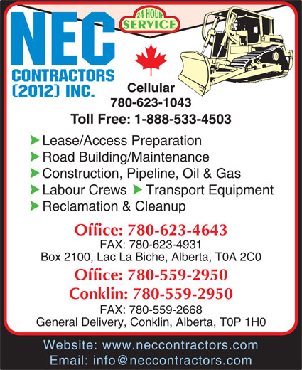 NEC Contractors Ltd (780-623-4643) - Display Ad - SERVICE Cellular 780-623-1043 Toll Free: 1-888-533-4503 Lease/Access Preparation Road Building/Maintenance Construction, Pipeline, Oil & Gas Labour Crews     Transport Equipment Reclamation & Cleanup Office: 780-623-4643 FAX: 780-623-4931 Box 2100, Lac La Biche, Alberta, T0A 2C0 Office: 780-559-2950 Conklin: 780-559-2950 FAX: 780-559-2668 General Delivery, Conklin, Alberta, T0P 1H0 Website: www.neccontractors.com Email: info@neccontractors.com
