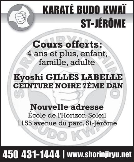 Karaté Budo Kwai St-Jérome (450-431-1444) - Annonce illustrée======= - KARATÉ BUDO KWAÏKAR ST-JÉRÔME Cours offerts:Cour 4 ans et plus, enfant, famille, adulte Kyoshi GILLES LABELLE CEINTURE NOIRE 7ÈME DAN Nouvelle adresse École de l'Horizon-Soleil 1155 avenue du parc, St-Jérôme www.shorinjiryu.net 450 431-1444