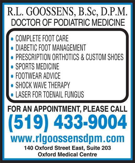 Goossens R L (519-433-9004) - Annonce illustrée======= - COMPLETE FOOT CARE DIABETIC FOOT MANAGEMENT PRESCRIPTION ORTHOTICS & CUSTOM SHOES SPORTS MEDICINE FOOTWEAR ADVICE SHOCK WAVE THERAPY LASER FOR TOENAIL FUNGUS (519) 433-9004 www.rlgoossensdpm.com 203