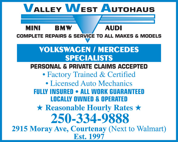 Valley West Autohaus (250-334-9888) - Display Ad - VALLEYWESTAUTOHAUS BMW AUDIMINI COMPLETE REPAIRS & SERVICE TO ALL MAKES & MODELS VOLKSWAGEN / MERCEDES SPECIALISTS PERSONAL & PRIVATE CLAIMS ACCEPTED Factory Trained & Certified Licensed Auto Mechanics FULLY INSURED   ALL WORK GUARANTEED LOCALLY OWNED & OPERATED Reasonable Hourly Rates 250-334-9888 VALLEYWESTAUTOHAUS BMW AUDIMINI COMPLETE REPAIRS & SERVICE TO ALL MAKES & MODELS VOLKSWAGEN / MERCEDES SPECIALISTS PERSONAL & PRIVATE CLAIMS ACCEPTED Factory Trained & Certified Licensed Auto Mechanics FULLY INSURED   ALL WORK GUARANTEED LOCALLY OWNED & OPERATED Reasonable Hourly Rates 250-334-9888