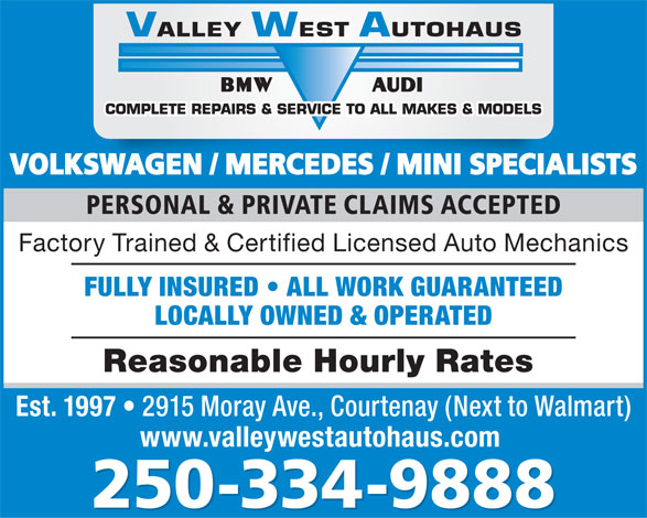 Valley West Autohaus (250-334-9888) - Display Ad - VOLKSWAGEN / MERCEDES / MINI SPECIALISTSKSWAGEN / MERCEDES / MINI SPECIAL PERSONAL & PRIVATE CLAIMS ACCEPTED Factory Trained & Certified Licensed Auto Mechanics FULLY INSURED   ALL WORK GUARANTEED Reasonable Hourly Rates Est. 1997 LOCALLY OWNED & OPERATED 2915 Moray Ave., Courtenay (Next to Walmart) www.valleywestautohaus.com 250-334-9888 VOLKSWAGEN / MERCEDES / MINI SPECIALISTSKSWAGEN / MERCEDES / MINI SPECIAL PERSONAL & PRIVATE CLAIMS ACCEPTED Factory Trained & Certified Licensed Auto Mechanics FULLY INSURED   ALL WORK GUARANTEED LOCALLY OWNED & OPERATED Reasonable Hourly Rates Est. 1997 2915 Moray Ave., Courtenay (Next to Walmart) www.valleywestautohaus.com 250-334-9888