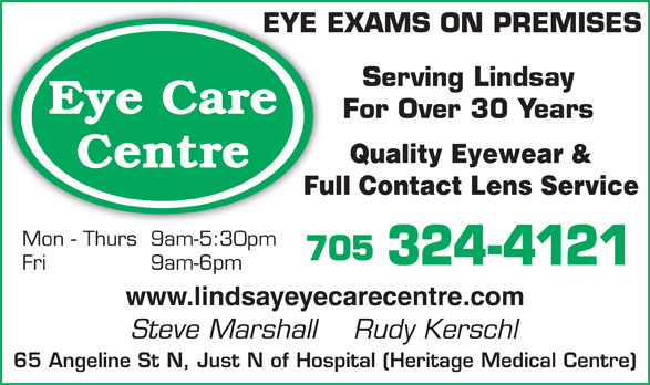 Eye Care Centre (705-324-4121) - Display Ad - EYE EXAMS ON PREMISESEYE Serving Lindsay Eye Care For Over 30 Years Quality Eyewear & Centre Full Contact Lens Service Mon - Thurs 9am-5:30pm 705 324-4121 Fri 9am-6pm www.lindsayeyecarecentre.com Steve Marshall    Rudy Kerschl 65 Angeline St N, Just N of Hospital (Heritage Medical Centre)