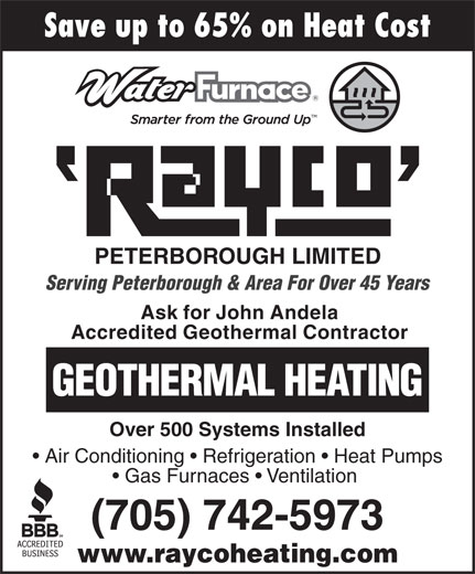 Rayco Refrigeration (Peterborough) Ltd (705-742-5973) - Annonce illustrée======= - Save up to 65% on Heat Cost PETERBOROUGH LIMITED Serving Peterborough & Area For Over 45 Years Ask for John Andela Accredited Geothermal Contractor GEOTHERMAL HEATING Over 500 Systems Installed Air Conditioning   Refrigeration   Heat Pumps Gas Furnaces   Ventilation (705) 742-5973 www.raycoheating.com