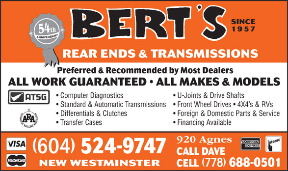 Bert's Automotive Transmissions (604-524-9747) - Display Ad - SINCE 1957 h 54t REAR ENDS & TRANSMISSIONS Preferred & Recommended by Most Dealers ALL WORK GUARANTEED   ALL MAKES & MODELS Computer Diagnostics U-Joints & Drive Shafts Standard & Automatic Transmissions  Front Wheel Drives   4X4 s & RVs Differentials & Clutches Foreign & Domestic Parts & Service Transfer Cases Financing Available 920 Agnes (604) 524-9747 CALL DAVE NEW WESTMINSTER CELL (778) 688-0501