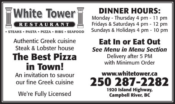 White Tower Restaurant (250-287-2282) - Display Ad - Sundays & Holidays 4 pm - 10 pm STEAKS   PASTA   PIZZA   RIBS   SEAFOOD Authentic Greek cuisine Eat In or Eat Out Steak & Lobster house See Menu in Menu Section Delivery after 5 PM The Best Pizza with Minimum Order in Town! www.whitetower.ca An invitation to savour our fine Greek cuisine 250 287-2282 1920 Island Highway, We're Fully Licensed Campbell River, BC DINNER HOURS: Monday - Thursday 4 pm - 11 pm Fridays & Saturdays 4 pm - 12 pm