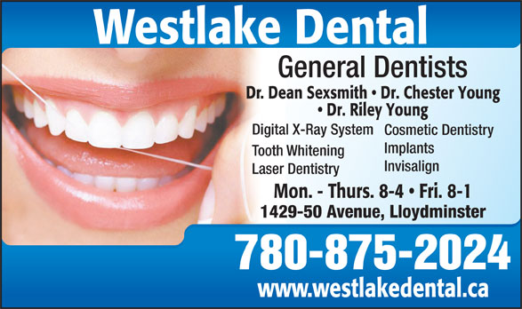 Westlake Dental (306-825-4550) - Display Ad - Westlake Dental Implants Tooth Whitening Invisalign Laser Dentistry Mon. - Thurs. 8-4   Fri. 8-1 1429-50 Avenue, Lloydminster 780-875-2024 www.westlakedental.ca General Dentists Dr. Dean Sexsmith   Dr. Chester Young Dr. Riley Young Digital X-Ray System Cosmetic Dentistry