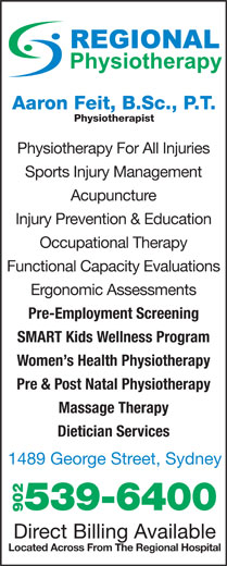 Regional Chiropractic & Physiotherapy (902-539-6400) - Display Ad - Aaron Feit, B.Sc., P.T. Physiotherapist Physiotherapy For All Injuries Sports Injury Management Acupuncture Injury Prevention & Education Occupational Therapy Functional Capacity Evaluations Ergonomic Assessments Pre-Employment Screening SMART Kids Wellness Program Women s Health Physiotherapy Pre & Post Natal Physiotherapy Massage Therapy Dietician Services 1489 George Street, Sydney 539-6400 902 Direct Billing Available Located Across From The Regional Hospital