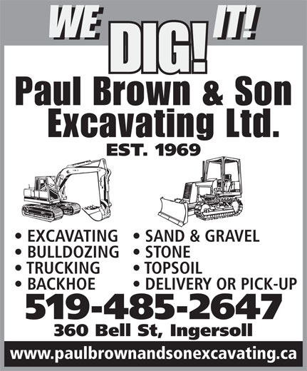 Paul Brown & Son Excavating Ltd (519-485-2647) - Annonce illustrée======= - WE IT! WE IT! DIG! Paul Brown & Son Excavating Ltd. EST. 1969 EXCAVATING  SAND & GRAVEL BULLDOZING  STONE TRUCKING TOPSOIL BACKHOE DELIVERY OR PICK-UP 519-485-2647 360 Bell St, Ingersoll www.paulbrownandsonexcavating.ca WE IT! WE IT! DIG! Paul Brown & Son Excavating Ltd. EST. 1969 EXCAVATING  SAND & GRAVEL BULLDOZING  STONE TRUCKING TOPSOIL BACKHOE DELIVERY OR PICK-UP 519-485-2647 360 Bell St, Ingersoll www.paulbrownandsonexcavating.ca