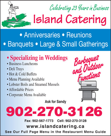 Island Catering (902-567-2779) - Display Ad - Island Catering Anniversaries   Reunions Banquets   Large & Small Gatherings Specializing in Weddings Business Luncheons Deli Trays Hot & Cold Buffets Celebrating 23 Years in Business Lobster Boils and Steamed Mussels Affordable Prices Corporate Menu Available Ask for Sandy 902-270-3126 Fax: 902-567-1773    Cell: 902-270-3128 www.islandcatering.ca See Our Full Page Menu in the Restaurant Menu Guide Menu Planning Available