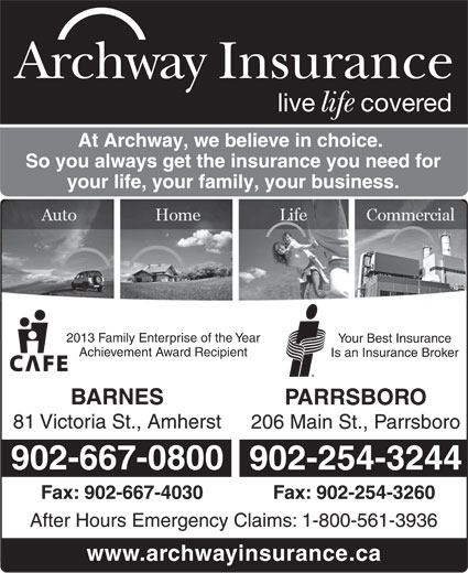 Archway Insurance (902-667-0800) - Display Ad - Archway Insurance live covered life At Archway, we believe in choice. So you always get the insurance you need for your life, your family, your business. 2013 Family Enterprise of the Year Your Best Insurance Achievement Award Recipient Is an Insurance Broker BARNES PARRSBORO 81 Victoria St., Amherst 206 Main St., Parrsboro 902-667-0800 902-254-3244 Fax: 902-667-4030 Fax: 902-254-3260 After Hours Emergency Claims: 1-800-561-3936 www.archwayinsurance.ca