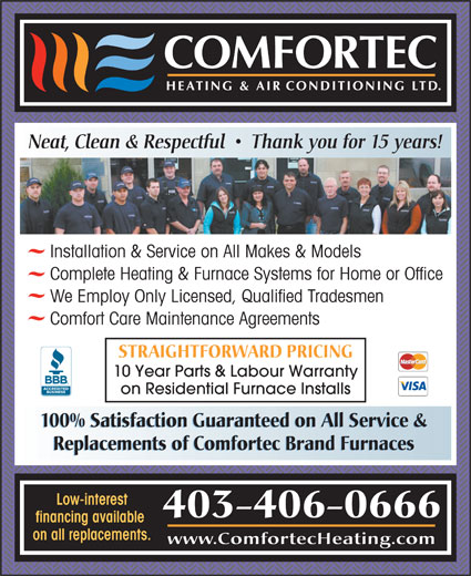 Comfortec Heating & Air Conditioning Ltd (403-309-8301) - Display Ad - Low-interest 403-406-0666 financing available on all replacements. www.ComfortecHeating.com Neat, Clean & Respectful     Thank you for 15 years! Installation & Service on All Makes & Models Complete Heating & Furnace Systems for Home or Office We Employ Only Licensed, Qualified Tradesmen Comfort Care Maintenance Agreements STRAIGHTFORWARD PRICING 10 Year Parts & Labour Warranty on Residential Furnace Installs 100% Satisfaction Guaranteed on All Service & Replacements of Comfortec Brand Furnaces