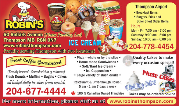 Robin's Donuts & Deli (204-677-4444) - Annonce illustrée======= - 50 Selkirk Avenue (Plaza Parking Lot) Sunday: 10:00 am - 6:00 pm Thompson MB R8N 0N7 www.robinsthompson.com 204-778-4454 Proudly serving Thompson with two locations! Pizza - whole or by the slice Quality Cakes to make Home made Sandwiches every occasion special! Soft/Hard Ice Cream Ice Cappuccino Fresh Donuts Muffins Bagels Cakes Restaurant & Drive-through Hours : 5 am - 1 am 7 days a week 100 % Canadian Owned Franchise 204-677-4444 www.robinsthompson.com For more information, please visit us at Large variety of slush drinks Thompson Airport Breakfast Items Burgers, Fries and other Short Order Items Hours Mon - Fri: 7:30 am - 7:00 pm Saturday: 9:00 am - 5:00 pm