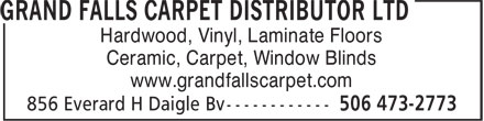 Grand Falls Carpet Distributor Ltd (506-473-2773) - Display Ad - Hardwood, Vinyl, Laminate Floors Ceramic, Carpet, Window Blinds www.grandfallscarpet.com