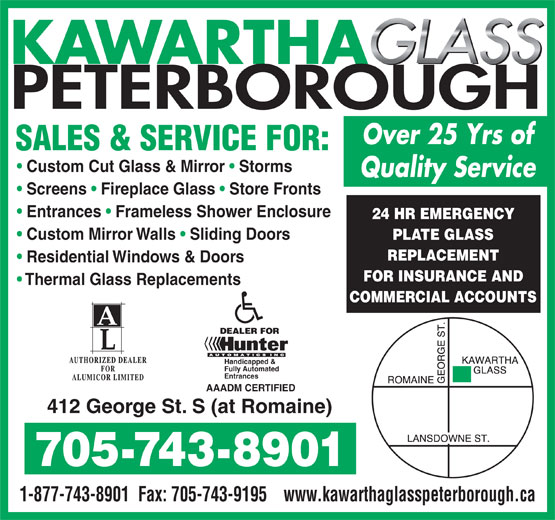Kawartha Glass Peterborough (705-743-8901) - Annonce illustrée======= - KAWARTHA GLASS PETERBOROUGH Over 25 Yrs of SALES & SERVICE FOR: Custom Cut Glass & Mirror   Storms Quality Service Screens   Fireplace Glass   Store Fronts Entrances   Frameless Shower Enclosure 24 HR EMERGENCY Custom Mirror Walls   Sliding Doors PLATE GLASS REPLACEMENT Residential Windows & Doors FOR INSURANCE AND Thermal Glass Replacements COMMERCIAL ACCOUNTS Handicapped & Fully Automated Entrances AAADM CERTIFIED 412 George St. S (at Romaine) 705-743-8901 1-877-743-8901  Fax: 705-743-9195www.kawarthaglasspeterborough.ca