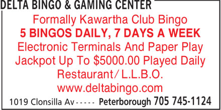 Delta Bingo & Gaming Center (705-745-1124) - Display Ad - Formally Kawartha Club Bingo 5 BINGOS DAILY, 7 DAYS A WEEK Electronic Terminals And Paper Play Jackpot Up To $5000.00 Played Daily Restaurant / L.L.B.O. www.deltabingo.com  Formally Kawartha Club Bingo 5 BINGOS DAILY, 7 DAYS A WEEK Electronic Terminals And Paper Play Jackpot Up To $5000.00 Played Daily Restaurant / L.L.B.O. www.deltabingo.com