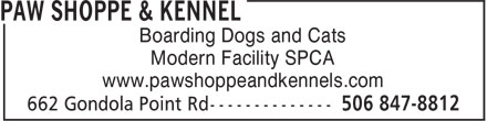 Paw Shoppe & Kennel (506-847-8812) - Display Ad - Boarding Dogs and Cats Modern Facility SPCA www.pawshoppeandkennels.com www.pawshoppeandkennels.com Modern Facility SPCA Boarding Dogs and Cats