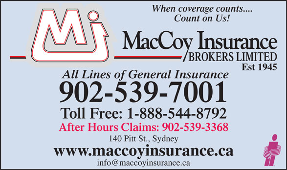 MacCoy Insurance Brokers Ltd (902-539-7001) - Annonce illustrée======= - When coverage counts.... Count on Us! Est 1945 All Lines of General Insurance 902-539-7001 Toll Free: 1-888-544-8792 After Hours Claims: 902-539-3368 140 Pitt St., Sydney www.maccoyinsurance.ca