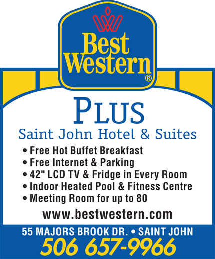 "Best Western Plus (1-877-772-3297) - Display Ad - LUS Saint John Hotel & Suites Free Hot Buffet Breakfast Free Internet & Parking 42"" LCD TV & Fridge in Every Room Indoor Heated Pool & Fitness Centre Meeting Room for up to 80 www.bestwestern.com 55 MAJORS BROOK DR.   SAINT JOHN 506 657-9966"