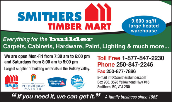 Smithers Lumber Yard Ltd (250-847-2246) - Display Ad - SMITHERS 9,600 sq/ft large heated TIMBER MART warehouse Everything for the builder Carpets, Cabinets, Hardware, Paint, Lighting & much more... We are open Mon-Fri from 7:30 am to 6:00 pm Toll Free 1-877-847-2230 and Saturdays from 8:00 am to 5:00 pm Phone 250-847-2246 Largest supplier of building materials in the Bulkley Valley. Fax 250-877-7886 Box 938, 3528 Yellowhead Hwy #16 PPG PITTSBURGH Smithers, BC, V0J 2N0 PAINTS If you need it, we can get it. A family business since 1965