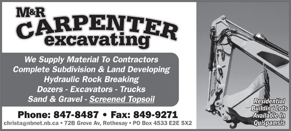 Carpenter Excavating M & R Ltd (506-847-8487) - Annonce illustrée======= - Complete Subdivision & Land Developing Hydraulic Rock Breaking Dozers - Excavators - Trucks Sand & Gravel - Screened Topsoil Residential Building Lots Available In Phone: 847-8487   Fax: 849-9271 Quispamsis christanbnet.nb.ca   72B Grove Av, Rothesay   PO Box 4533 E2E 5X2 We Supply Material To Contractors Complete Subdivision & Land Developing Hydraulic Rock Breaking Dozers - Excavators - Trucks Sand & Gravel - Screened Topsoil Residential Building Lots Available In Phone: 847-8487   Fax: 849-9271 Quispamsis christanbnet.nb.ca   72B Grove Av, Rothesay   PO Box 4533 E2E 5X2 We Supply Material To Contractors