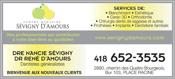 Centre Dentaire Sévigny et D'Amours (418-652-3535) - Annonce illustrée======= - SERVICES DE: Dentistes généralistes 2880, chemin des Quatre-Bourgeois, Bur 103, PLACE RACINE BIENVENUE AUX NOUVEAUX CLIENTS Blanchiment   Esthétique Cerec 3D   Orthodontie Chirurgie dents de sagesse et autres Prothèses   Implants   Dentisterie familiale Des professionnels qui contribuent www.sevignydamours.com à votre bien-être au quotidien DRE NANCIE SÉVIGNY DR RENÉ D AMOURS 418
