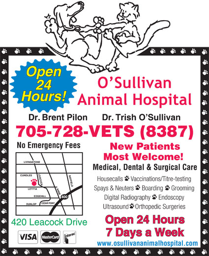 O'Sullivan Animal Hospital (705-728-8387) - Display Ad - Open 24 Hours! Dr. Brent Pilon      Dr. Trish O Sullivan 705-728-VETS (8387) No Emergency Fees New Patients Most Welcome! Medical, Dental & Surgical Care Housecalls     Vaccinations/Titre-testing Spays & Neuters     Boarding     Grooming Digital Radiography     Endoscopy Ultrasound    Orthopedic Surgeries Open 24 Hours 420 Leacock Drive 7 Days a Week www.osullivananimalhospital.com