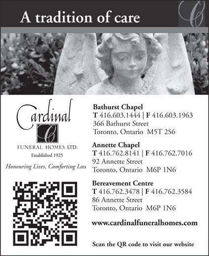 Cardinal Funeral Homes (416-603-1444) - Annonce illustrée======= - A tradition of care Bathurst Chapel T 416.603.1444 F 416.603.1963 366 Bathurst Street Toronto, Ontario  M5T 2S6 Annette Chapel T 416.762.8141 F 416.762.7016 92 Annette Street Honouring Lives, Comforting Loss Toronto, Ontario  M6P 1N6 Bereavement Centre T 416.762.3478 F 416.762.3584 86 Annette Street Toronto, Ontario  M6P 1N6 www.cardinalfuneralhomes.com Scan the QR code to visit our website A tradition of care Bathurst Chapel T 416.603.1444 F 416.603.1963 366 Bathurst Street Toronto, Ontario  M5T 2S6 Annette Chapel T 416.762.8141 F 416.762.7016 92 Annette Street Honouring Lives, Comforting Loss Toronto, Ontario  M6P 1N6 Bereavement Centre T 416.762.3478 F 416.762.3584 86 Annette Street Toronto, Ontario  M6P 1N6 www.cardinalfuneralhomes.com Scan the QR code to visit our website