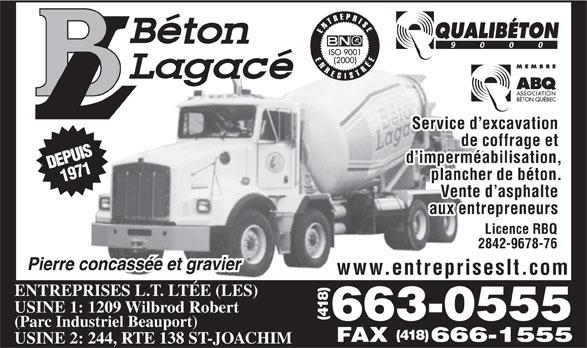 Les Entreprises L T Ltée (418-663-0555) - Display Ad - Service d excavation de coffrage et d imperméabilisation, plancher de béton. Vente d asphalte aux entrepreneurs Licence RBQ 2842-9678-76 www.entrepriseslt.com ENTREPRISES L.T. LTÉE (LES) USINE 1: 1209 Wilbrod Robert 663-0555(418) (Parc Industriel Beauport) (418) USINE 2: 244, RTE 138 ST-JOACHIM FAX 666-1555