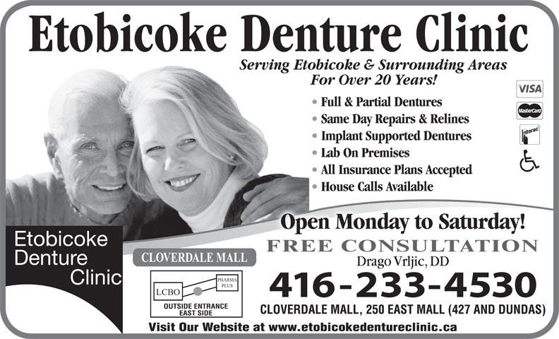 Etobicoke Denture Clinic (416-233-4530) - Annonce illustrée======= - Etobicoke Denture Clinic Serving Etobicoke & Surrounding AreasServing Eto For Over 20 Years! Drago Vrljic, DD Full & Partial Dentures Same Day Repairs & Relines Implant Supported Dentures Lab On Premises All Insurance Plans Accepted House Calls Available Open Monday to Saturday! FREE CONSULTATION CLOVERDALE MALL PHARMA PLUS LCBO OUTSIDE ENTRANCE CLOVERDALE MALL, 250 EAST MALL (427 AND DUNDAS) EAST SIDE Visit Our Website at www.etobicokedentureclinic.ca