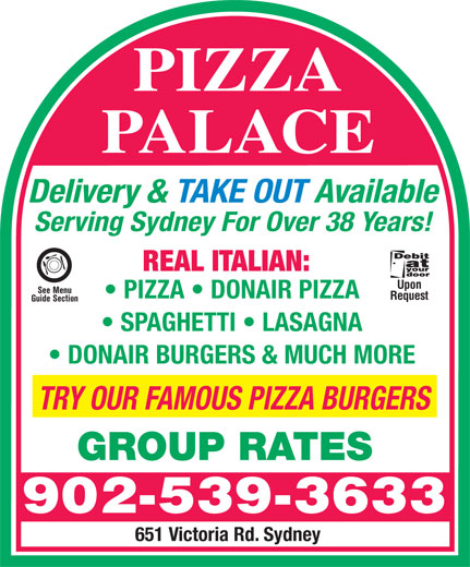 Pizza Palace (902-539-3633) - Annonce illustrée======= - PIZZA PALACE Delivery & TAKE OUT Available Serving Sydney For Over 38 Years! REAL ITALIAN: Upon See Menu PIZZA   DONAIR PIZZA Request Guide Section SPAGHETTI   LASAGNA DONAIR BURGERS & MUCH MORE TRY OUR FAMOUS PIZZA BURGERS GROUP RATES 902-539-3633 651 Victoria Rd. Sydney