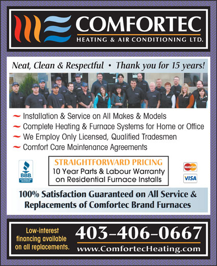Comfortec Heating & Air Conditioning Ltd (403-309-8301) - Display Ad - Neat, Clean & Respectful     Thank you for 15 years! Installation & Service on All Makes & Models Complete Heating & Furnace Systems for Home or Office We Employ Only Licensed, Qualified Tradesmen Comfort Care Maintenance Agreements STRAIGHTFORWARD PRICING 10 Year Parts & Labour Warranty on Residential Furnace Installs 100% Satisfaction Guaranteed on All Service & Replacements of Comfortec Brand Furnaces Low-interest 403-406-0667 financing available on all replacements. www.ComfortecHeating.com