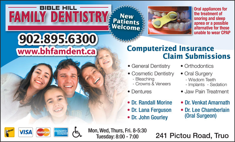 Bible Hill Family Dentistry (902-895-6300) - Display Ad - Mon, Wed, Thurs, Fri. 8-5:30 241 Pictou Road, Truo Tuesday: 8:00 - 7:00 Dr. John Gourley BIBLE HILL Oral appliances for the treatment of PatientsNew snoring and sleep FAMILY DENTISTRY apnea or a possible Welcome alternative for those unable to wear CPAP 902.895.6300 Computerized Insurance www.bhfamdent.ca Claim Submissions General Dentistry Orthodontics Cosmetic Dentistry Oral Surgery - Bleaching - Wisdom Teeth - Crowns & Veneers - Implants  - Sedation Dentures Jaw Pain Treatment Dr. Randall Morine Dr. Venkat Amarnath Dr. Lana Ferguson Dr. Lee Chamberlain (Oral Surgeon)