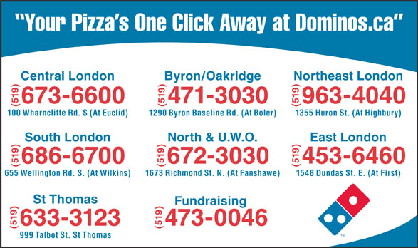 Domino's Pizza (519-673-6600) - Display Ad - Central London (519)673-6600 Byron/Oakridge (519)471-3030 Northeast London (519)963-4040 South London 100 Wharncliffe Rd. S (At Euclid) 1290 Byron Baseline Rd. (At Boler) 1355 Huron St. (At Highbury) (519)686-6700 North & U.W.O. (519)672-3030 St Thomas (519)453-6460 655 Wellington Rd. S. (At Wilkins) 1673 Richmond St. N. (At Fanshawe) 1548 Dundas St. E. (At First) (519)633-3123 Fundraising(519)473-0046 East London 999 Talbot St. St Thomas Your Pizza s One Click Away at Dominos.ca Your Pizza s One Click Away at Dominos.ca Central London (519)673-6600 Byron/Oakridge (519)471-3030 Northeast London (519)963-4040 South London 100 Wharncliffe Rd. S (At Euclid) 1290 Byron Baseline Rd. (At Boler) 1355 Huron St. (At Highbury) (519)686-6700 North & U.W.O. (519)672-3030 St Thomas (519)453-6460 655 Wellington Rd. S. (At Wilkins) 1673 Richmond St. N. (At Fanshawe) 1548 Dundas St. E. (At First) (519)633-3123 Fundraising(519)473-0046 East London 999 Talbot St. St Thomas