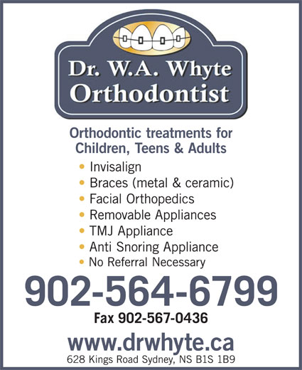 W.A. Whyte Orthodontist (902-564-6799) - Annonce illustrée======= - 628 Kings Road Sydney, NS B1S 1B9 Orthodontic treatments for Children, Teens & Adults Invisalign Braces (metal & ceramic) Facial Orthopedics Removable Appliances TMJ Appliance Anti Snoring Appliance No Referral Necessary 902-564-6799 Fax 902-567-0436 www.drwhyte.ca